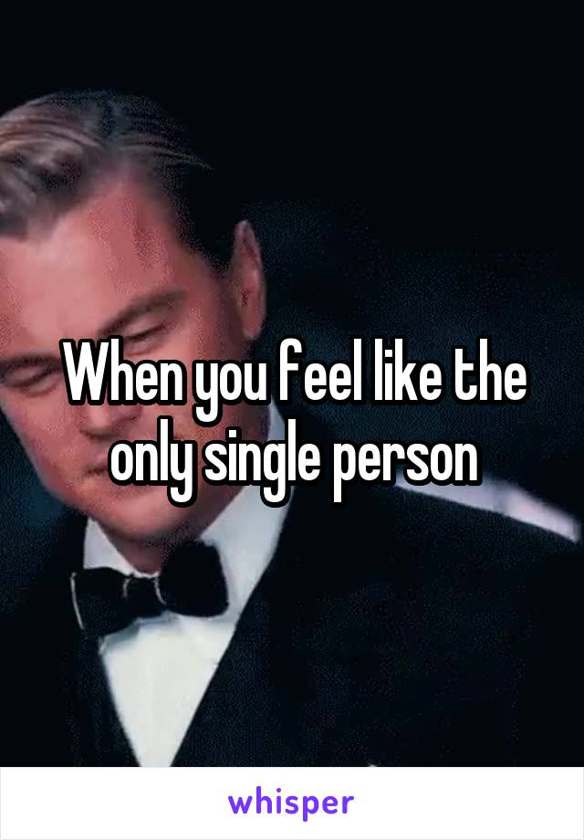 When you feel like the only single person