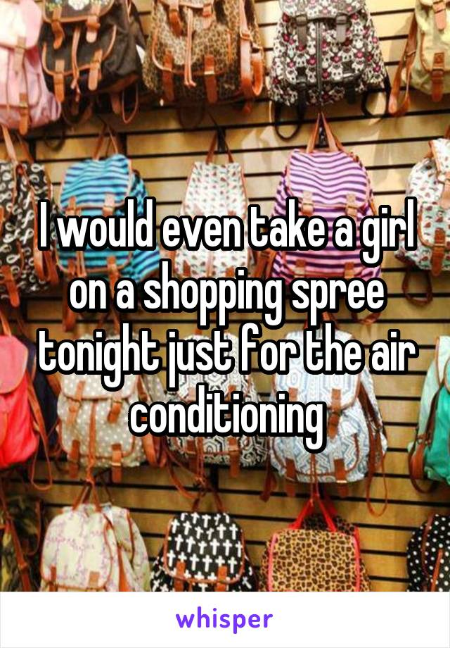I would even take a girl on a shopping spree tonight just for the air conditioning