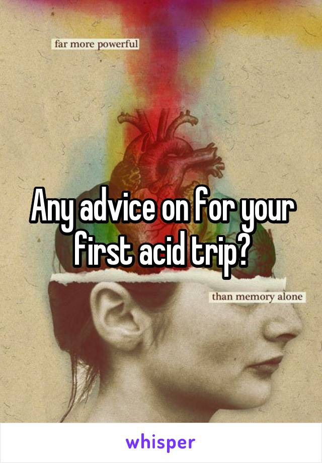 Any advice on for your first acid trip?