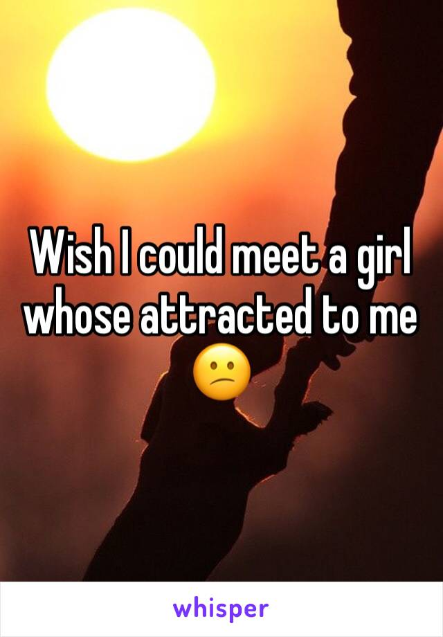 Wish I could meet a girl whose attracted to me 😕