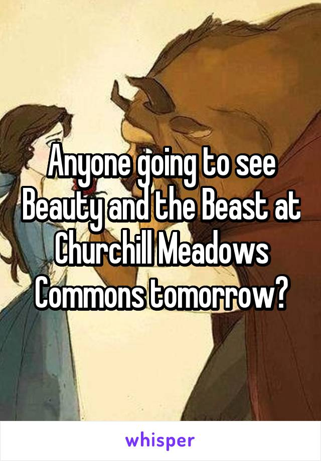 Anyone going to see Beauty and the Beast at Churchill Meadows Commons tomorrow?