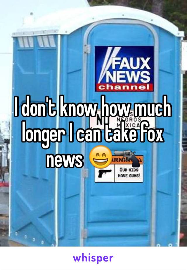 I don't know how much longer I can take fox news 😄🔫