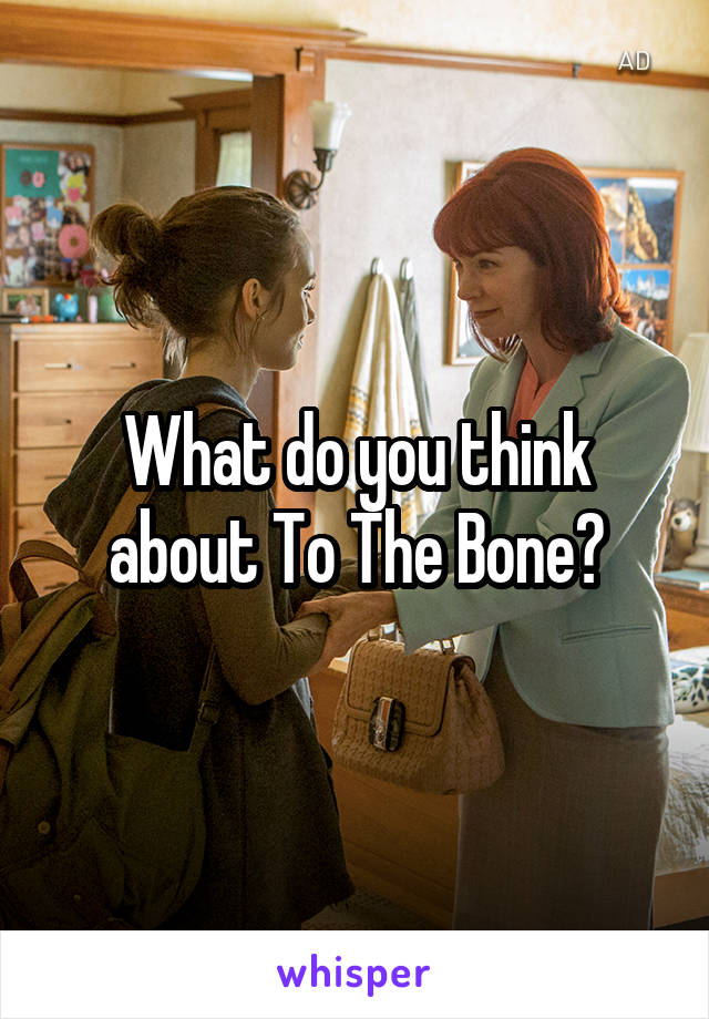 What do you think about To The Bone?