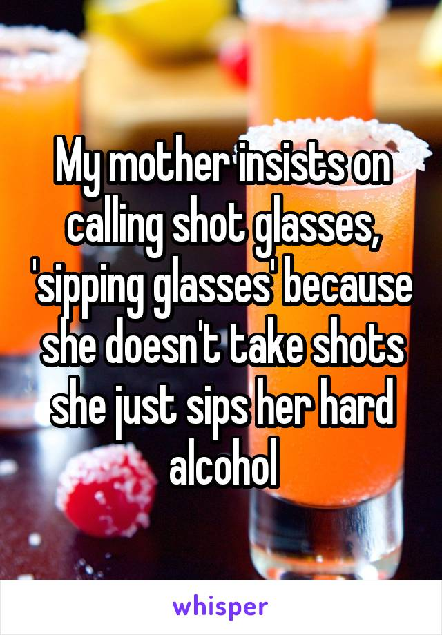 My mother insists on calling shot glasses, 'sipping glasses' because she doesn't take shots she just sips her hard alcohol
