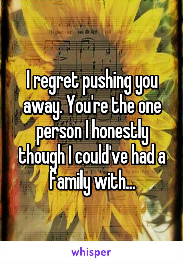 I regret pushing you away. You're the one person I honestly though I could've had a family with...