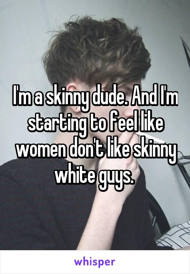I'm a skinny dude. And I'm starting to feel like women don't like skinny white guys.