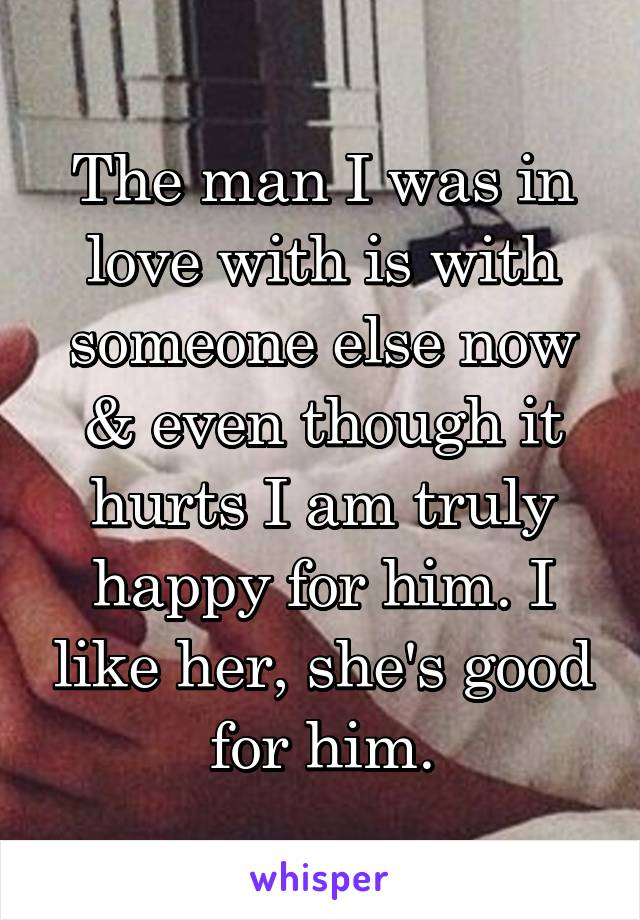 The man I was in love with is with someone else now & even though it hurts I am truly happy for him. I like her, she's good for him.