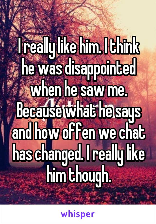 I really like him. I think he was disappointed when he saw me. Because what he says and how offen we chat has changed. I really like him though.