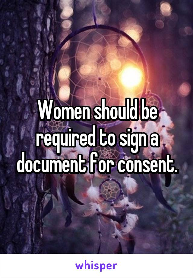 Women should be required to sign a document for consent.