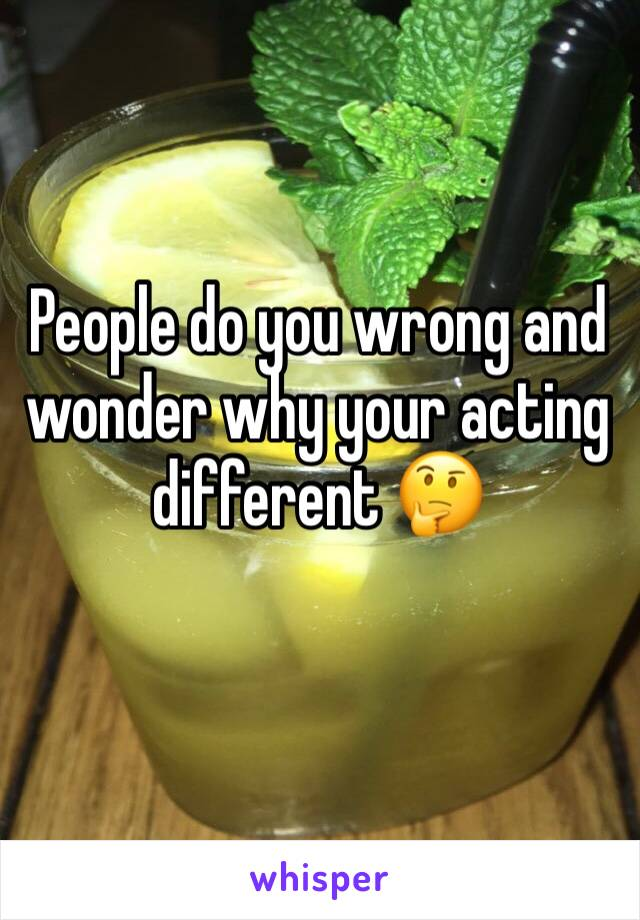 People do you wrong and wonder why your acting different 🤔