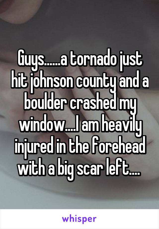 Guys......a tornado just hit johnson county and a boulder crashed my window....I am heavily injured in the forehead with a big scar left....