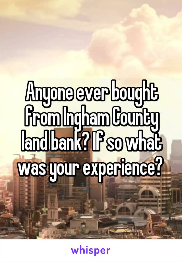Anyone ever bought from Ingham County land bank? If so what was your experience?