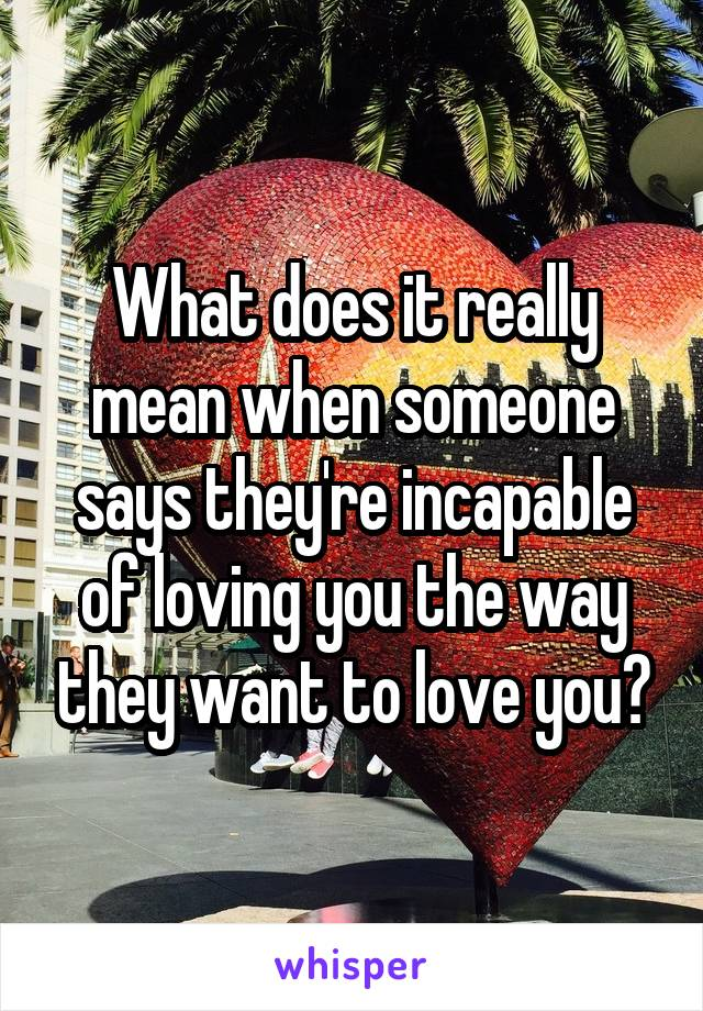 What does it really mean when someone says they're incapable of loving you the way they want to love you?