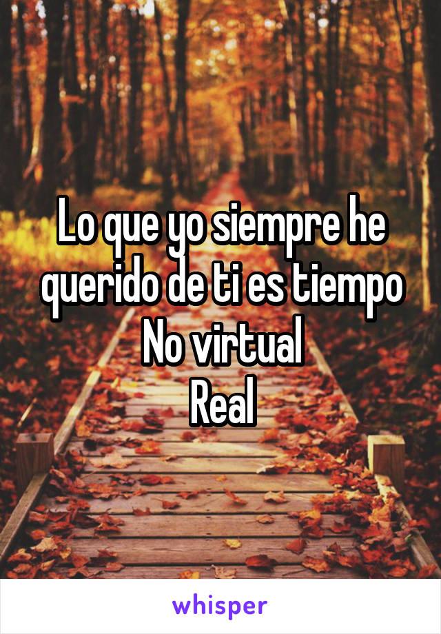 Lo que yo siempre he querido de ti es tiempo No virtual Real