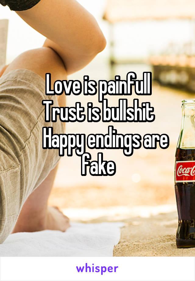 Love is painfull Trust is bullshit     Happy endings are fake