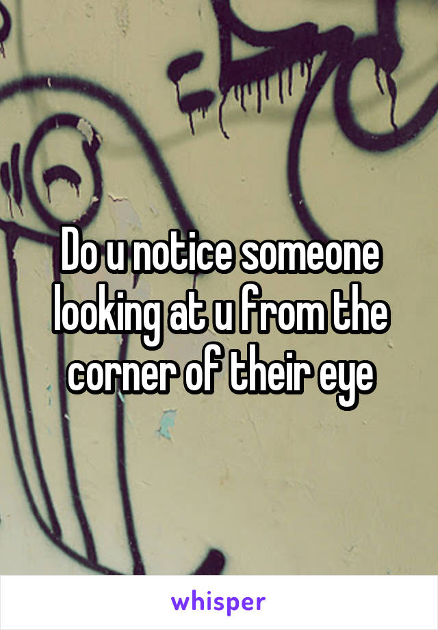 Do u notice someone looking at u from the corner of their eye