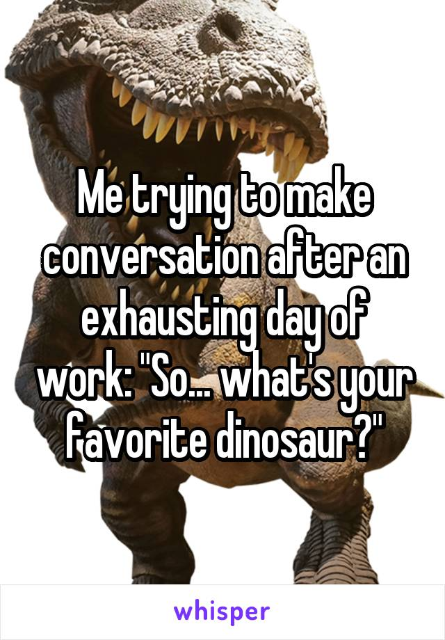 """Me trying to make conversation after an exhausting day of work: """"So... what's your favorite dinosaur?"""""""