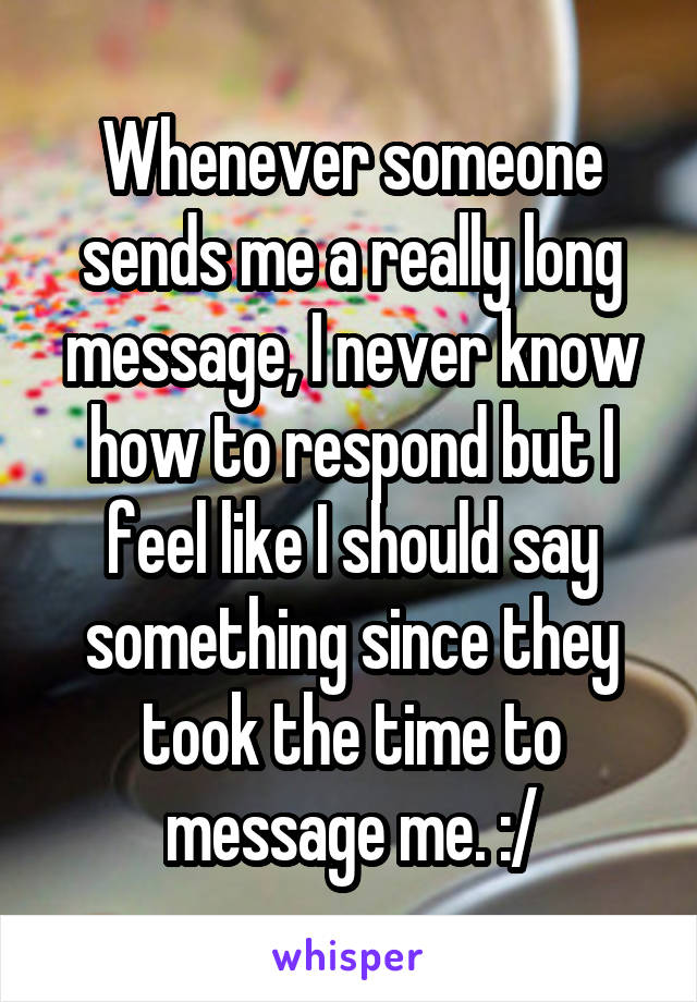Whenever someone sends me a really long message, I never know how to respond but I feel like I should say something since they took the time to message me. :/