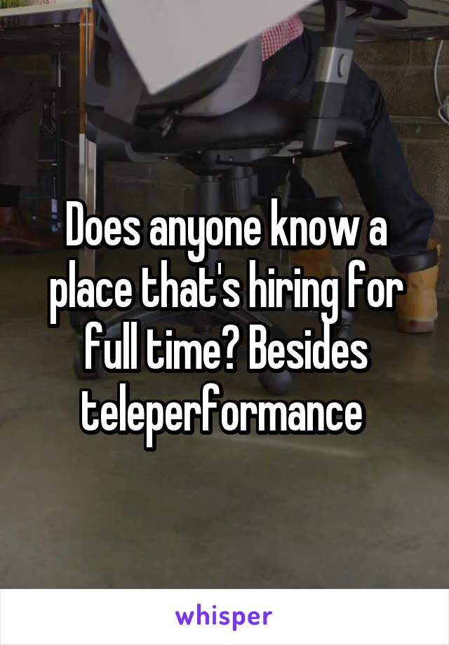 Does anyone know a place that's hiring for full time? Besides teleperformance