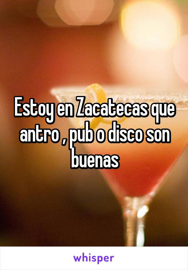 Estoy en Zacatecas que antro , pub o disco son buenas