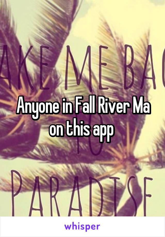 Anyone in Fall River Ma on this app
