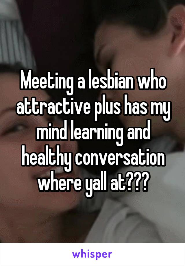 Meeting a lesbian who attractive plus has my mind learning and healthy conversation where yall at???