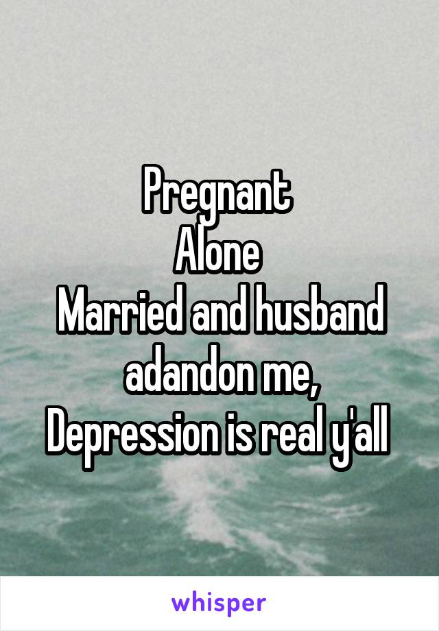 Pregnant  Alone  Married and husband adandon me, Depression is real y'all