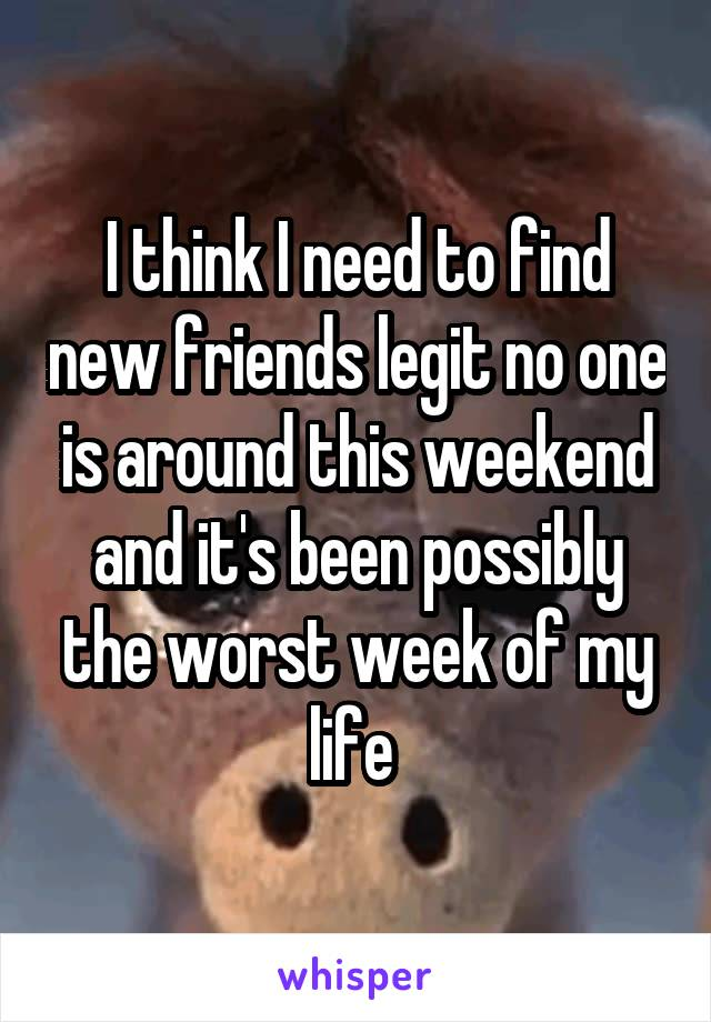 I think I need to find new friends legit no one is around this weekend and it's been possibly the worst week of my life