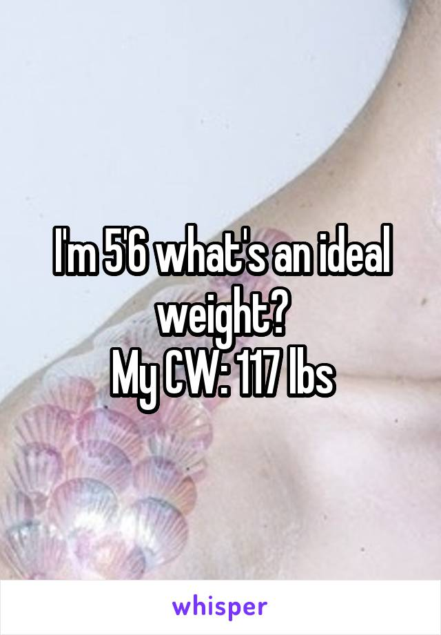 I'm 5'6 what's an ideal weight? My CW: 117 lbs