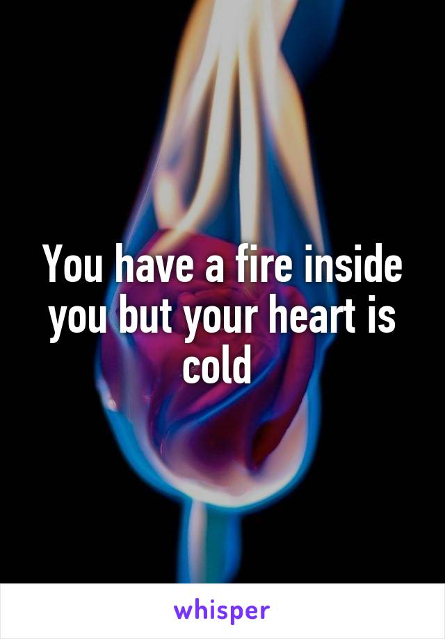 You have a fire inside you but your heart is cold