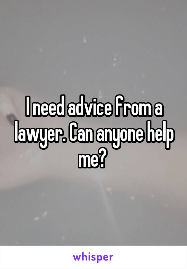 I need advice from a lawyer. Can anyone help me?