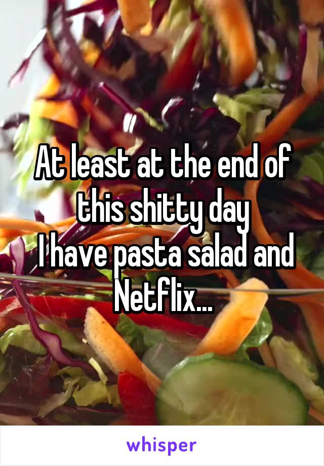 At least at the end of this shitty day  I have pasta salad and Netflix...