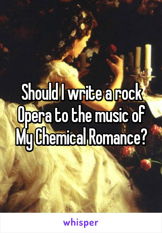 Should I write a rock Opera to the music of My Chemical Romance?