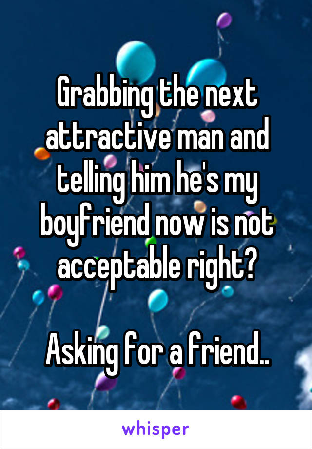 Grabbing the next attractive man and telling him he's my boyfriend now is not acceptable right?  Asking for a friend..
