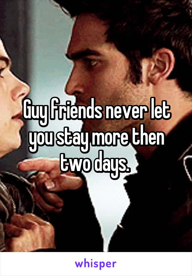Guy friends never let you stay more then two days.