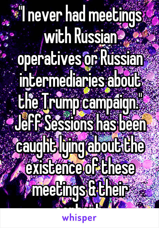 """""""I never had meetings with Russian operatives or Russian intermediaries about the Trump campaign."""" Jeff Sessions has been caught lying about the existence of these meetings & their content."""