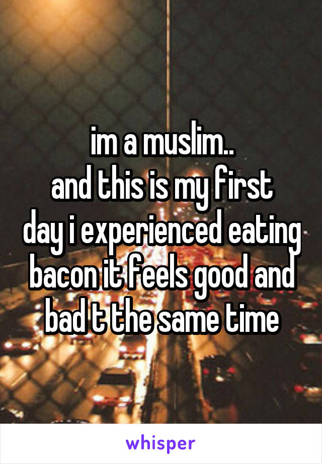 im a muslim.. and this is my first day i experienced eating bacon it feels good and bad t the same time