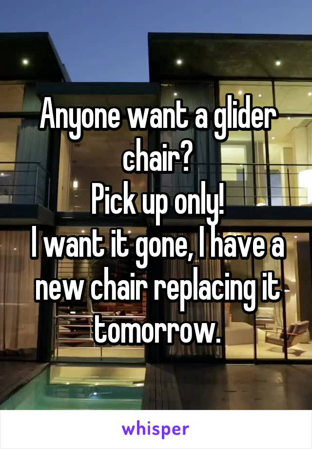 Anyone want a glider chair? Pick up only! I want it gone, I have a new chair replacing it tomorrow.