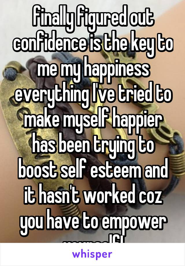 finally figured out confidence is the key to me my happiness everything I've tried to make myself happier has been trying to boost self esteem and it hasn't worked coz you have to empower yourself!
