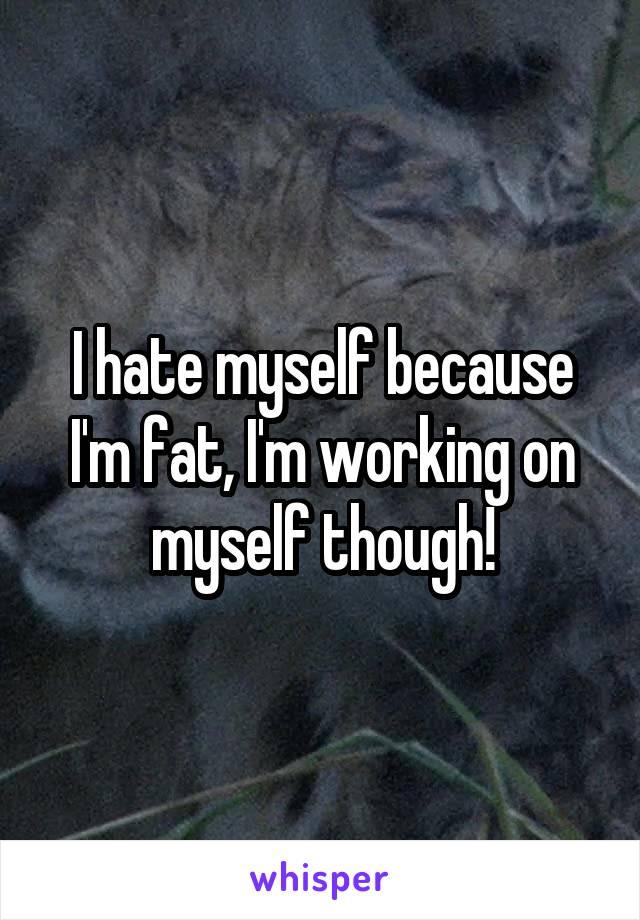 I hate myself because I'm fat, I'm working on myself though!