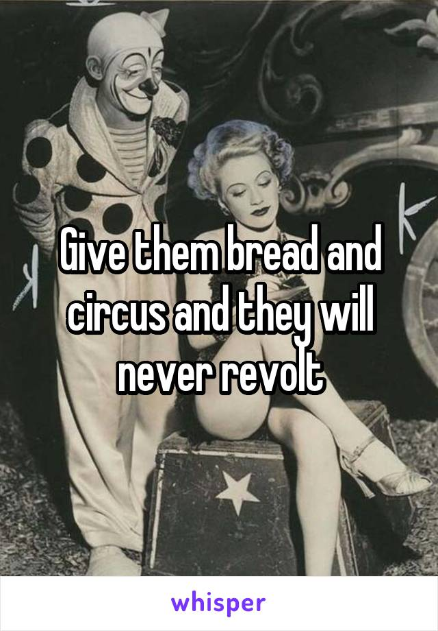 Give them bread and circus and they will never revolt