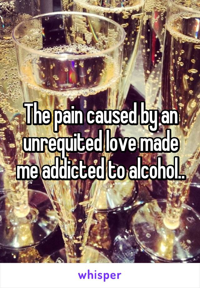 The pain caused by an unrequited love made me addicted to alcohol..