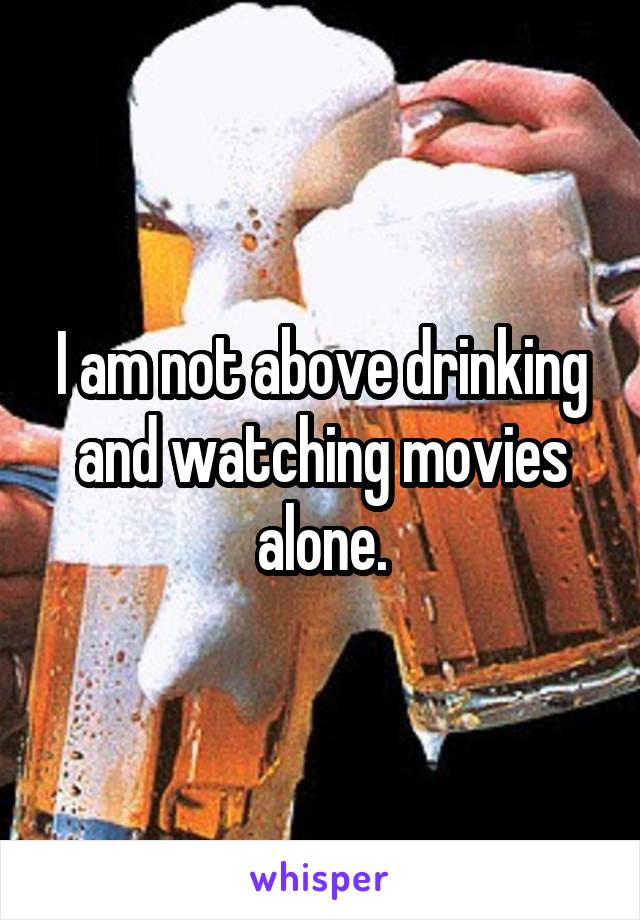I am not above drinking and watching movies alone.