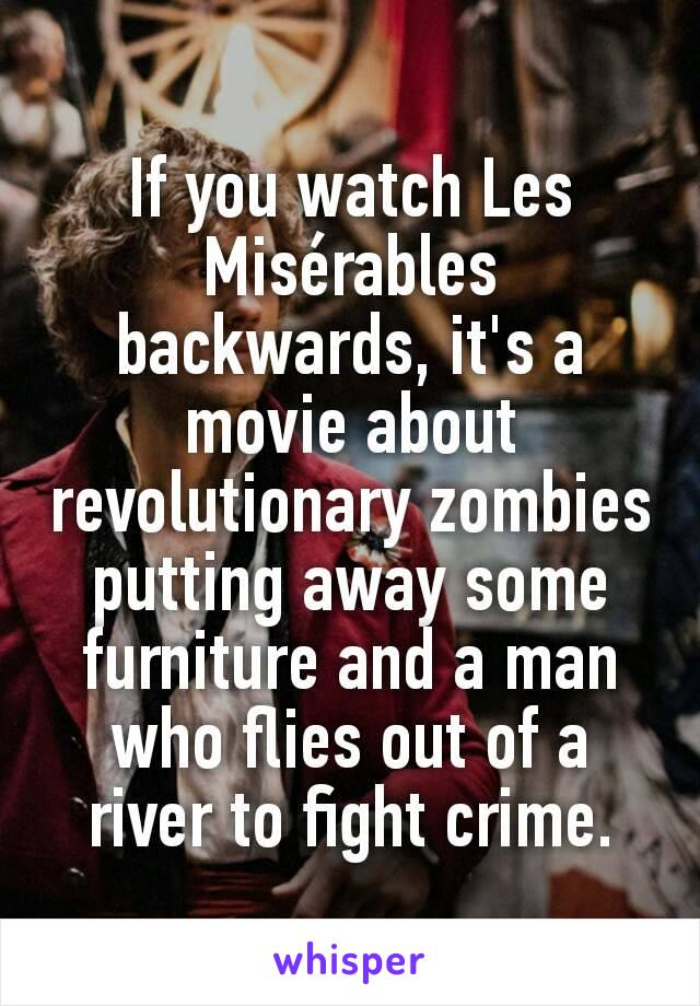 If you watch Les Misérables backwards, it's a movie about revolutionary zombies putting away some furniture and a man who flies out of a river to fight crime.