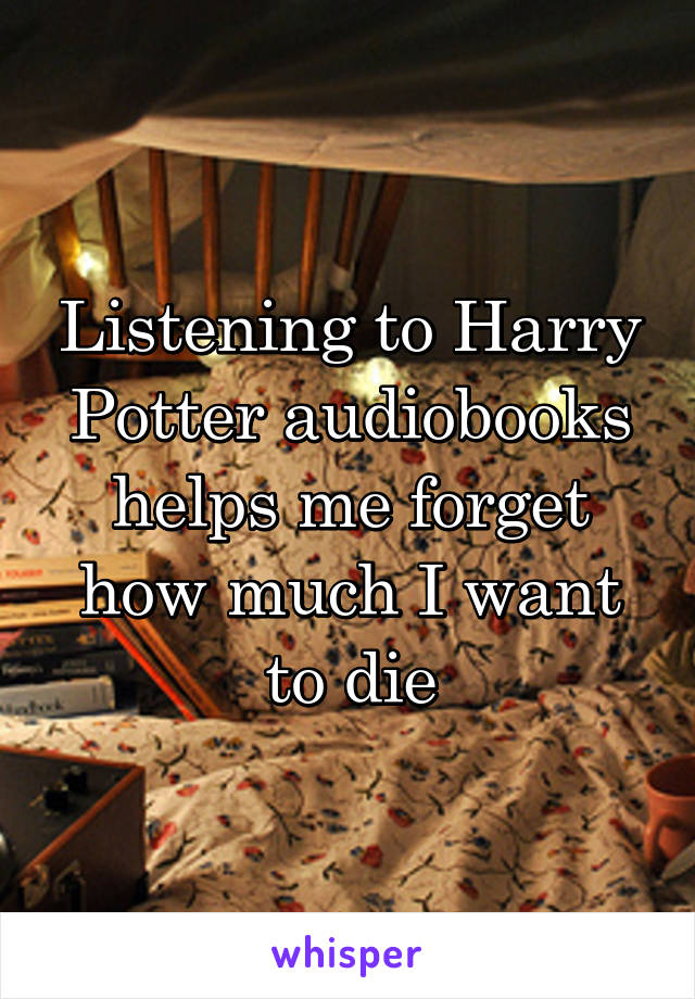 Listening to Harry Potter audiobooks helps me forget how much I want to die
