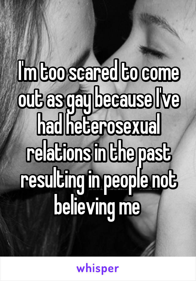 I'm too scared to come out as gay because I've had heterosexual relations in the past resulting in people not believing me