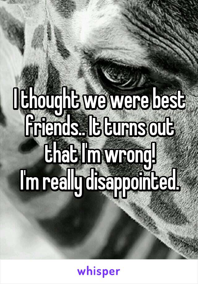 I thought we were best friends.. It turns out that I'm wrong! I'm really disappointed.