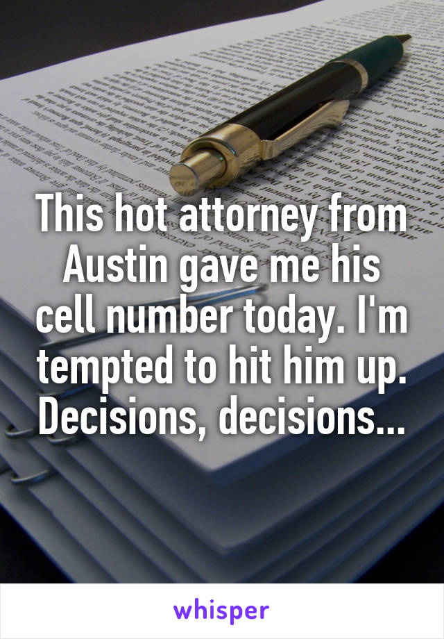 This hot attorney from Austin gave me his cell number today. I'm tempted to hit him up. Decisions, decisions...