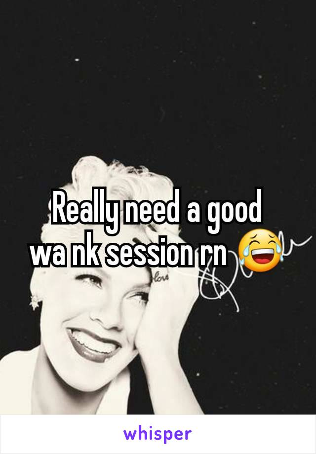 Really need a good        wa nk session rn 😂