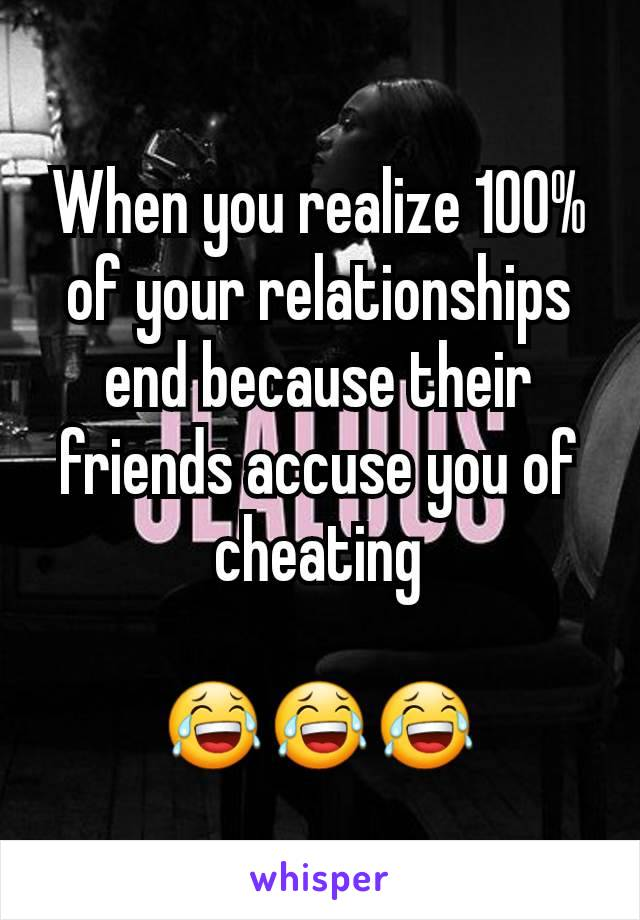 When you realize 100% of your relationships end because their friends accuse you of cheating  😂😂😂
